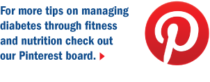 For more tips on managing diabetes through fitness and nutrition check out our Pinterest board.