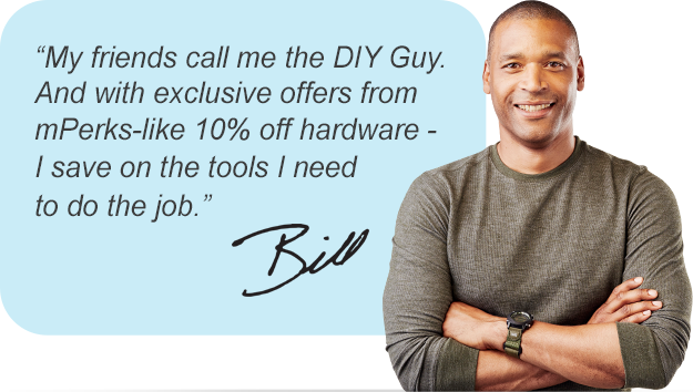 My friends call me the DIY Guy. And with exclusive offers from mPerks-like 10% off hardware - I save on the tools I need to do the job.